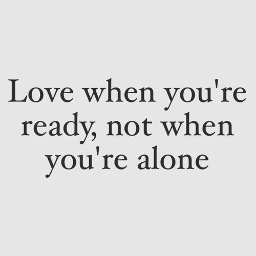 Love when you are ready, not alone